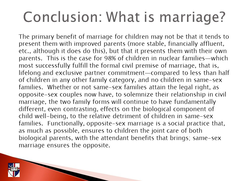 The primary benefit of marriage for children may not be that it tends to present them with improved parents (more stable, financially affluent, etc., although it does do this), but that it presents them with their own parents.