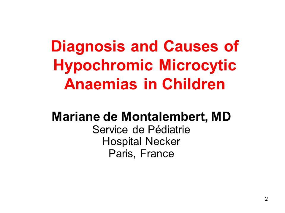 2 Diagnosis and Causes of Hypochromic Microcytic Anaemias in Children Mariane de Montalembert, MD Service de Pédiatrie Hospital Necker Paris, France