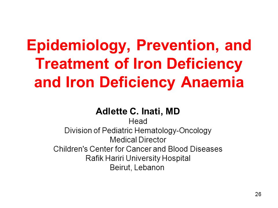 26 Epidemiology, Prevention, and Treatment of Iron Deficiency and Iron Deficiency Anaemia Adlette C. Inati, MD Head Division of Pediatric Hematology-O