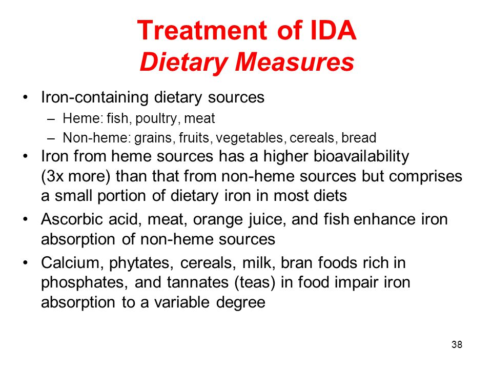 38 Treatment of IDA Dietary Measures Iron-containing dietary sources –Heme: fish, poultry, meat –Non-heme: grains, fruits, vegetables, cereals, bread