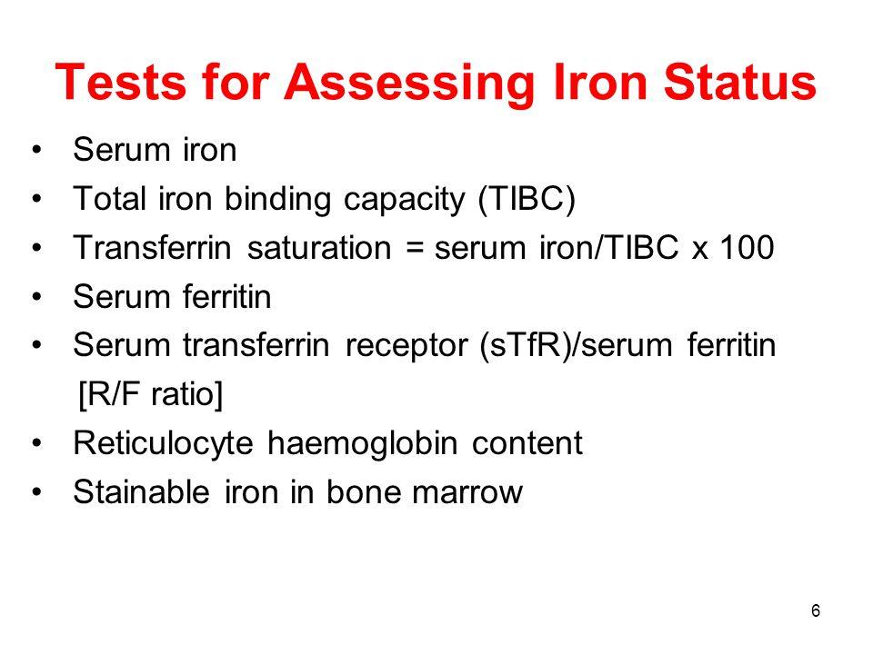 6 Tests for Assessing Iron Status Serum iron Total iron binding capacity (TIBC) Transferrin saturation = serum iron/TIBC x 100 Serum ferritin Serum transferrin receptor (sTfR)/serum ferritin [R/F ratio] Reticulocyte haemoglobin content Stainable iron in bone marrow