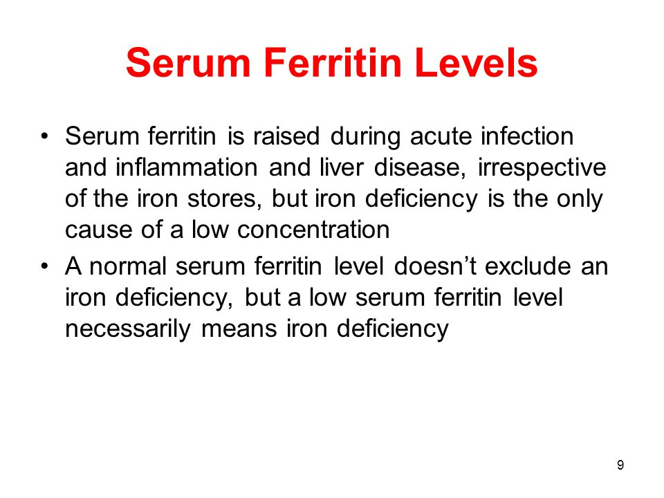 9 Serum Ferritin Levels Serum ferritin is raised during acute infection and inflammation and liver disease, irrespective of the iron stores, but iron deficiency is the only cause of a low concentration A normal serum ferritin level doesn't exclude an iron deficiency, but a low serum ferritin level necessarily means iron deficiency