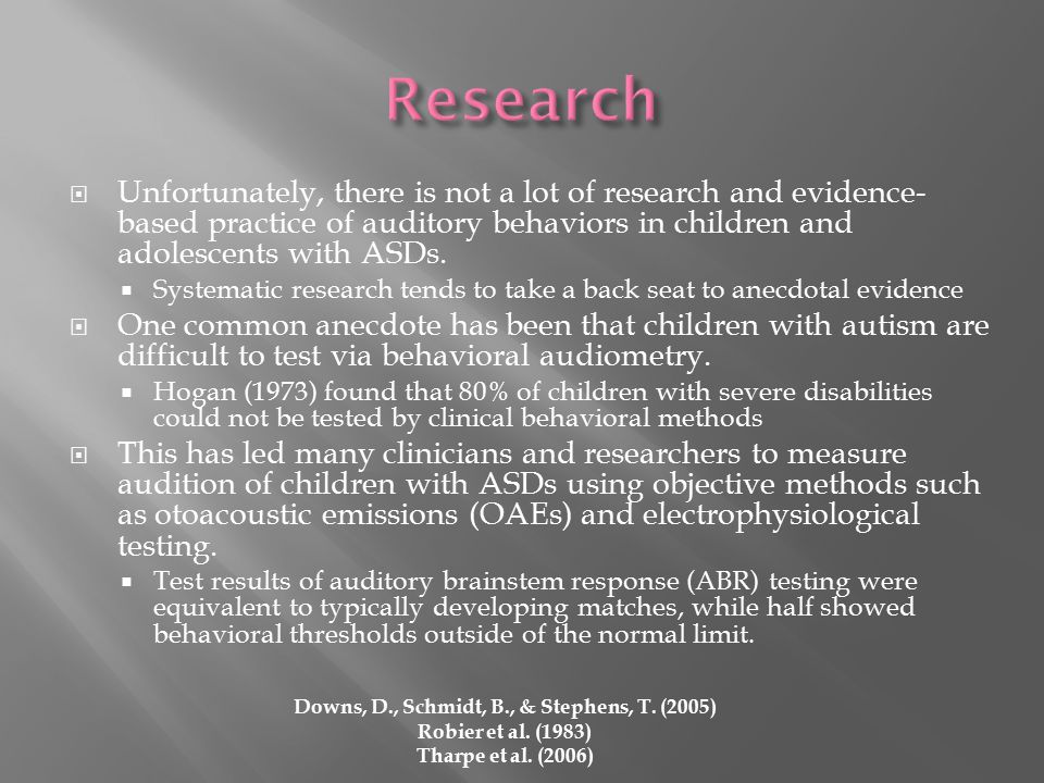  Unfortunately, there is not a lot of research and evidence- based practice of auditory behaviors in children and adolescents with ASDs.
