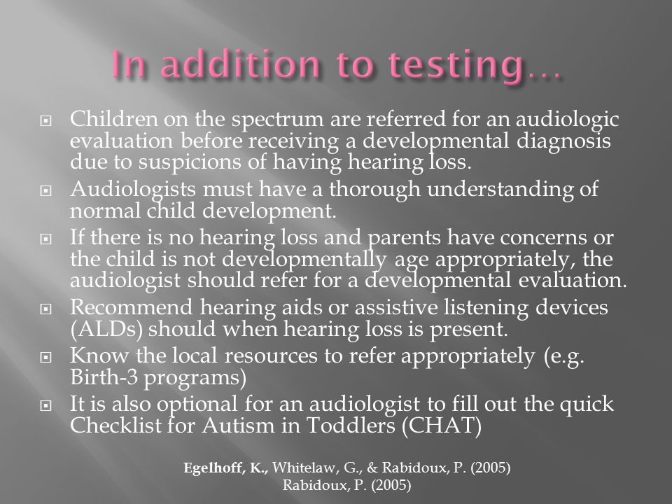  Children on the spectrum are referred for an audiologic evaluation before receiving a developmental diagnosis due to suspicions of having hearing loss.
