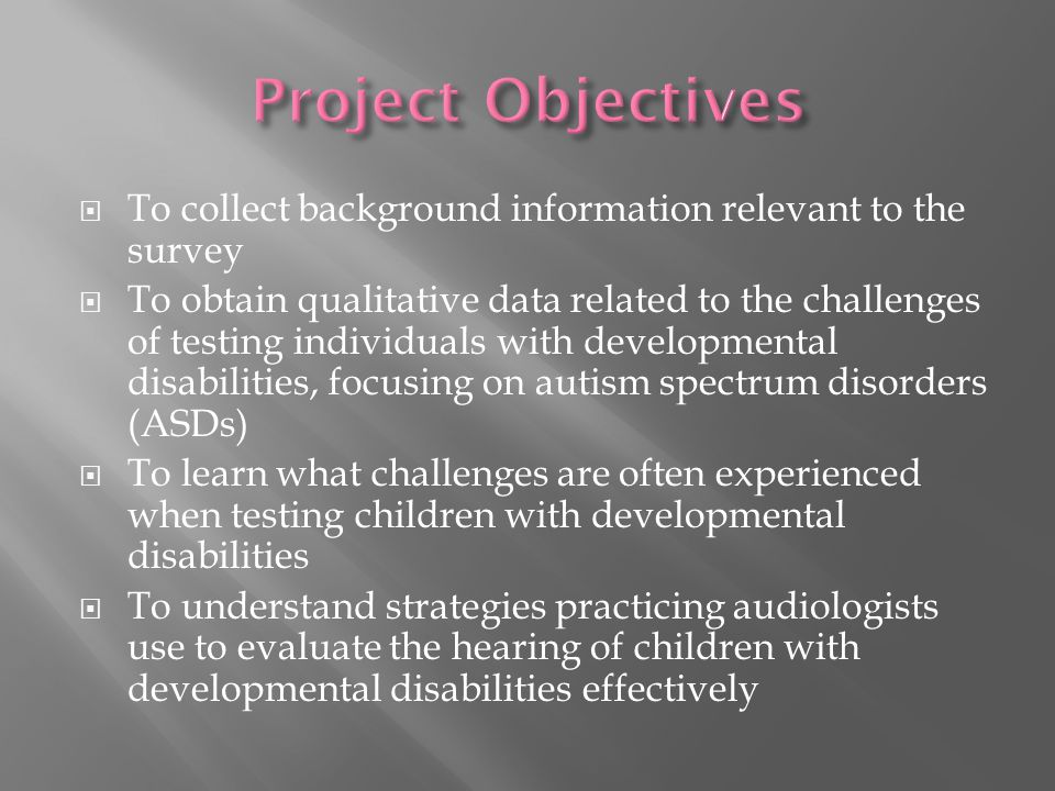  To collect background information relevant to the survey  To obtain qualitative data related to the challenges of testing individuals with developmental disabilities, focusing on autism spectrum disorders (ASDs)  To learn what challenges are often experienced when testing children with developmental disabilities  To understand strategies practicing audiologists use to evaluate the hearing of children with developmental disabilities effectively