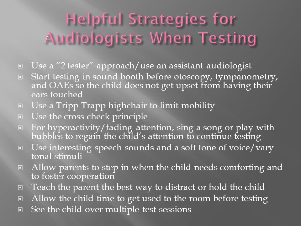  Use a 2 tester approach/use an assistant audiologist  Start testing in sound booth before otoscopy, tympanometry, and OAEs so the child does not get upset from having their ears touched  Use a Tripp Trapp highchair to limit mobility  Use the cross check principle  For hyperactivity/fading attention, sing a song or play with bubbles to regain the child's attention to continue testing  Use interesting speech sounds and a soft tone of voice/vary tonal stimuli  Allow parents to step in when the child needs comforting and to foster cooperation  Teach the parent the best way to distract or hold the child  Allow the child time to get used to the room before testing  See the child over multiple test sessions