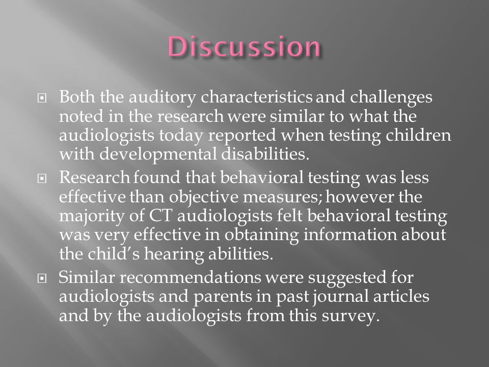  Both the auditory characteristics and challenges noted in the research were similar to what the audiologists today reported when testing children with developmental disabilities.