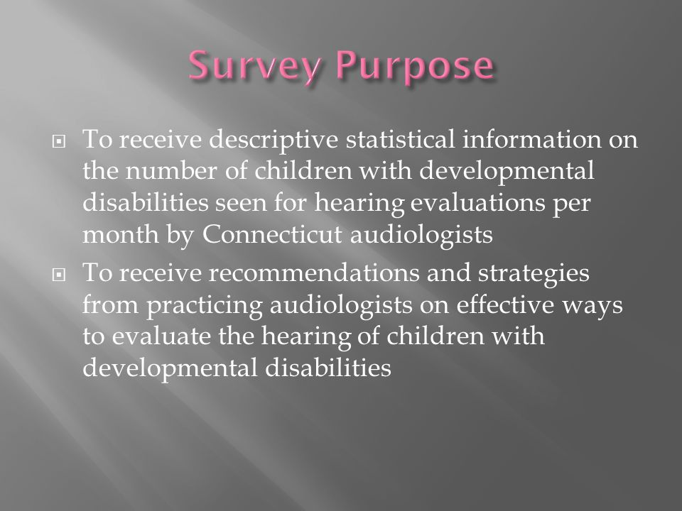  To receive descriptive statistical information on the number of children with developmental disabilities seen for hearing evaluations per month by Connecticut audiologists  To receive recommendations and strategies from practicing audiologists on effective ways to evaluate the hearing of children with developmental disabilities