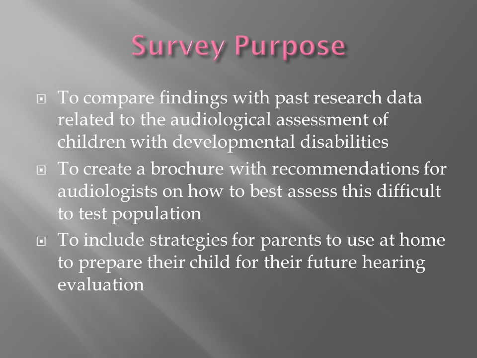  To compare findings with past research data related to the audiological assessment of children with developmental disabilities  To create a brochure with recommendations for audiologists on how to best assess this difficult to test population  To include strategies for parents to use at home to prepare their child for their future hearing evaluation