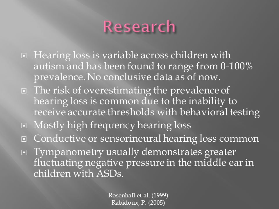  Hearing loss is variable across children with autism and has been found to range from 0-100% prevalence.