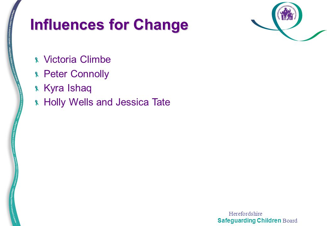 Herefordshire Safeguarding Children Board Victoria Climbe Peter Connolly Kyra Ishaq Holly Wells and Jessica Tate Influences for Change