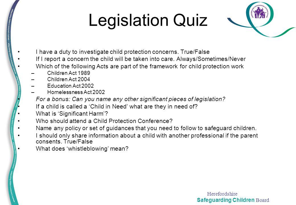 Herefordshire Safeguarding Children Board Legislation Quiz I have a duty to investigate child protection concerns. True/False If I report a concern th