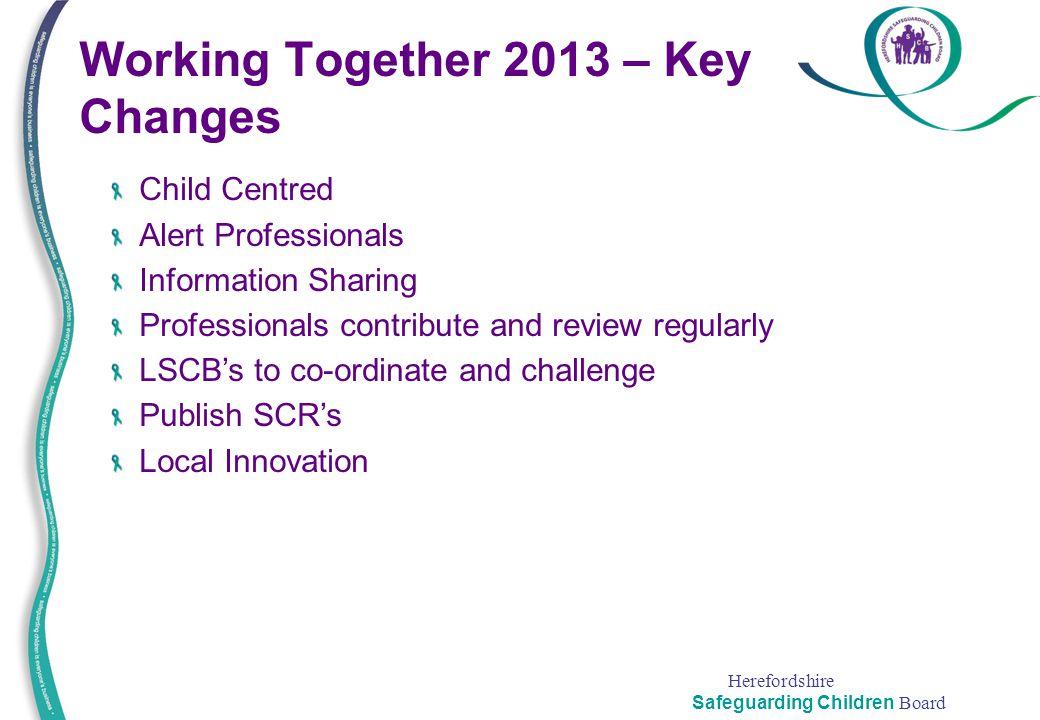 Herefordshire Safeguarding Children Board Working Together 2013 – Key Changes Child Centred Alert Professionals Information Sharing Professionals cont