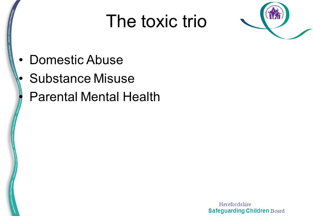 Herefordshire Safeguarding Children Board The toxic trio Domestic Abuse Substance Misuse Parental Mental Health