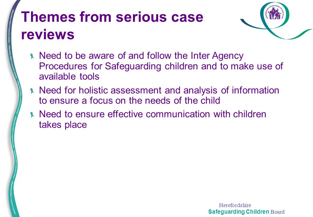Herefordshire Safeguarding Children Board Need to be aware of and follow the Inter Agency Procedures for Safeguarding children and to make use of avai