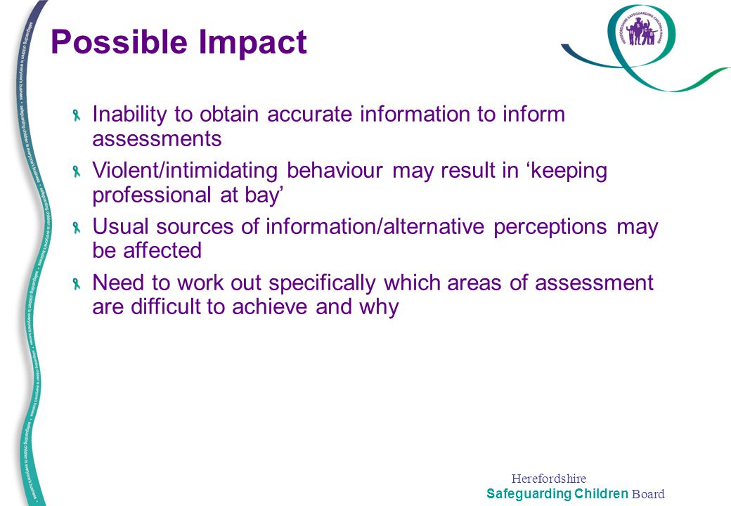 Herefordshire Safeguarding Children Board Possible Impact Inability to obtain accurate information to inform assessments Violent/intimidating behaviou