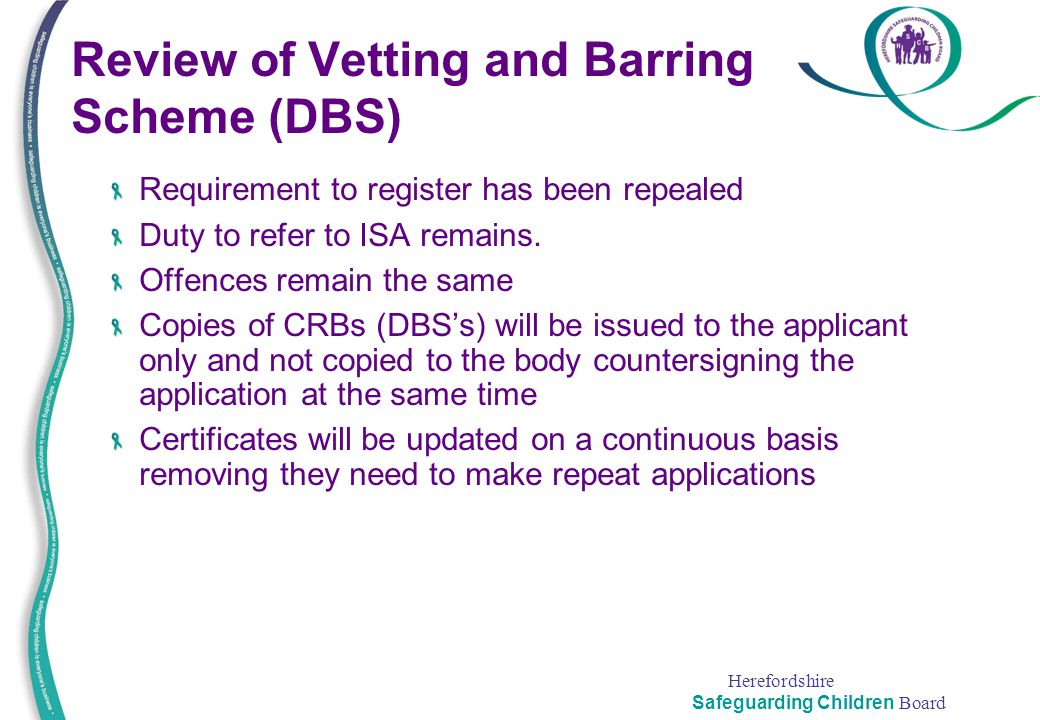 Herefordshire Safeguarding Children Board Review of Vetting and Barring Scheme (DBS) Requirement to register has been repealed Duty to refer to ISA re