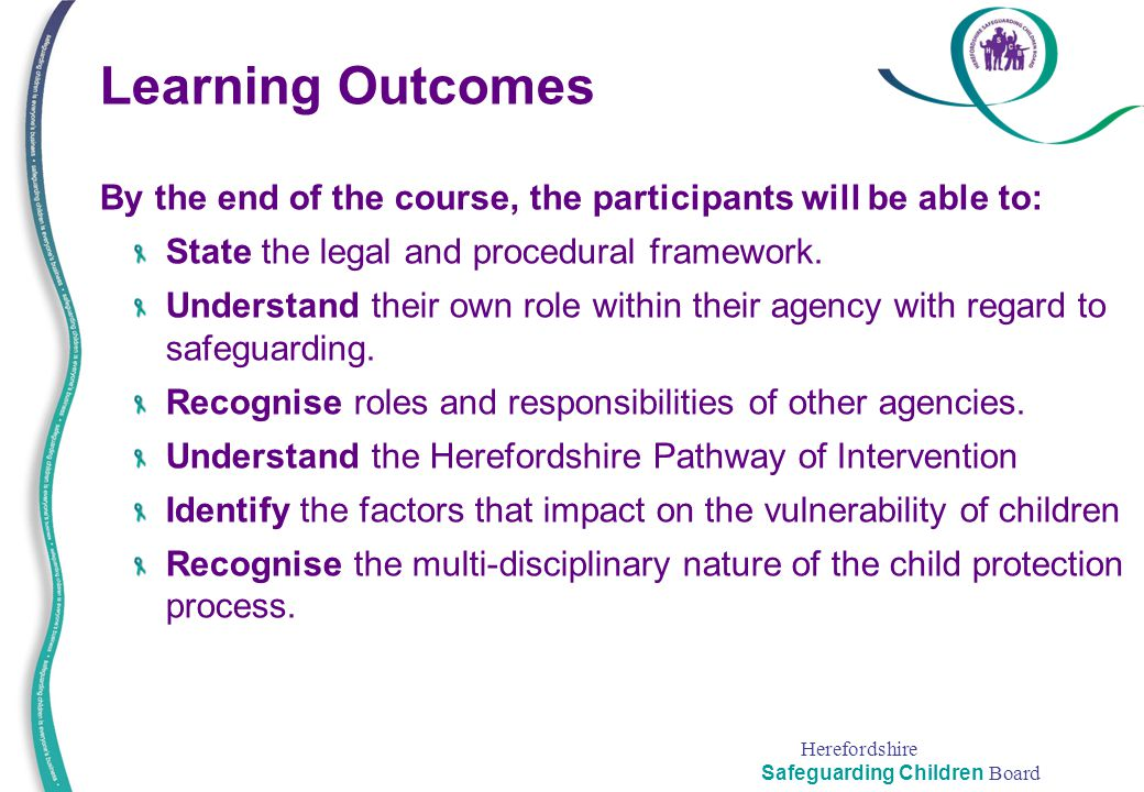 Herefordshire Safeguarding Children Board Learning Outcomes By the end of the course, the participants will be able to: State the legal and procedural