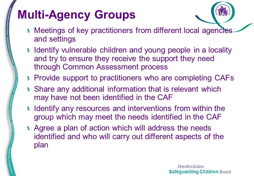 Herefordshire Safeguarding Children Board Multi-Agency Groups Meetings of key practitioners from different local agencies and settings Identify vulner
