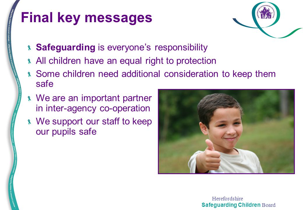 Herefordshire Safeguarding Children Board Final key messages Safeguarding is everyone's responsibility All children have an equal right to protection