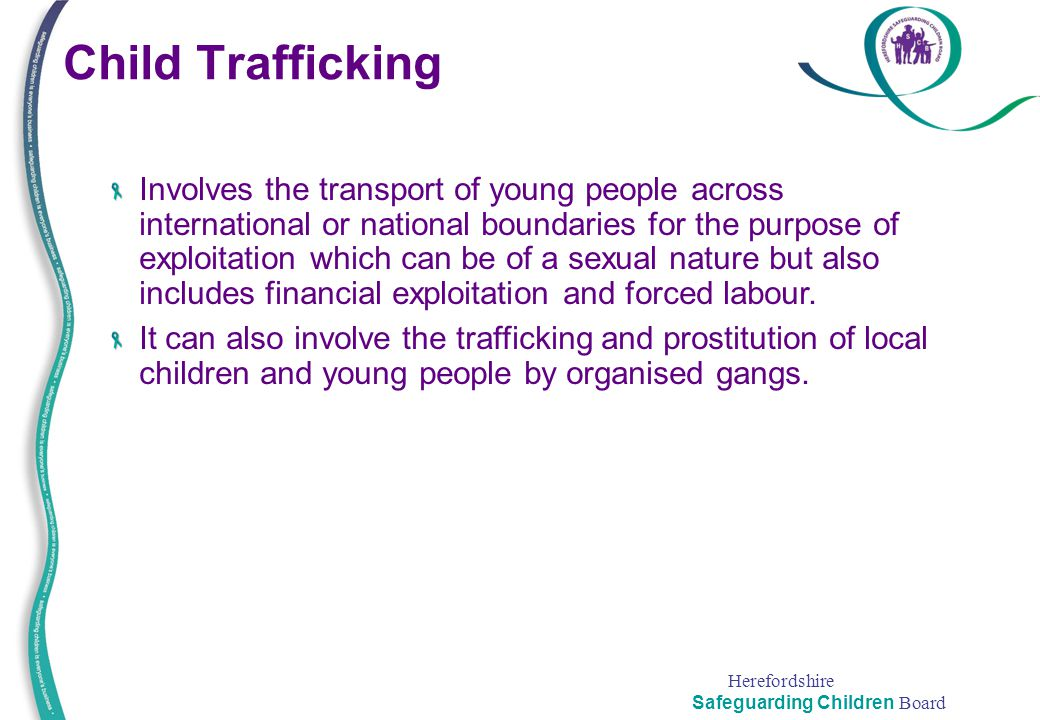 Herefordshire Safeguarding Children Board Child Trafficking Involves the transport of young people across international or national boundaries for the