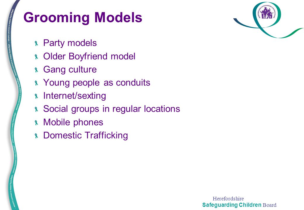 Herefordshire Safeguarding Children Board Grooming Models Party models Older Boyfriend model Gang culture Young people as conduits Internet/sexting So