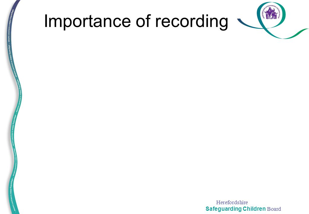 Herefordshire Safeguarding Children Board Importance of recording