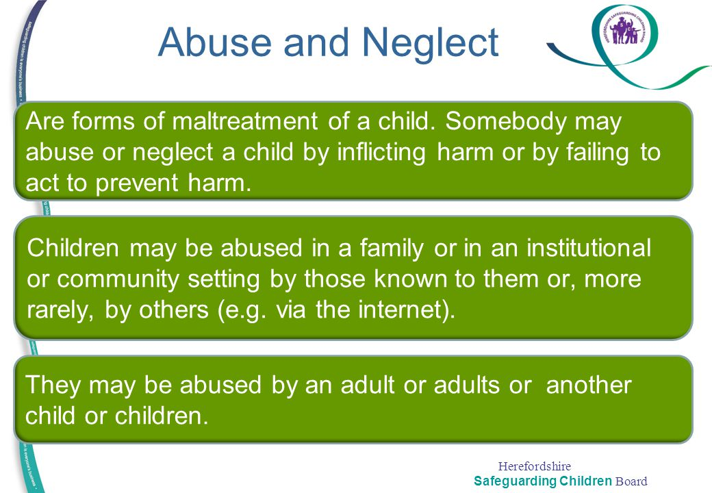 Herefordshire Safeguarding Children Board Abuse and Neglect Are forms of maltreatment of a child. Somebody may abuse or neglect a child by inflicting