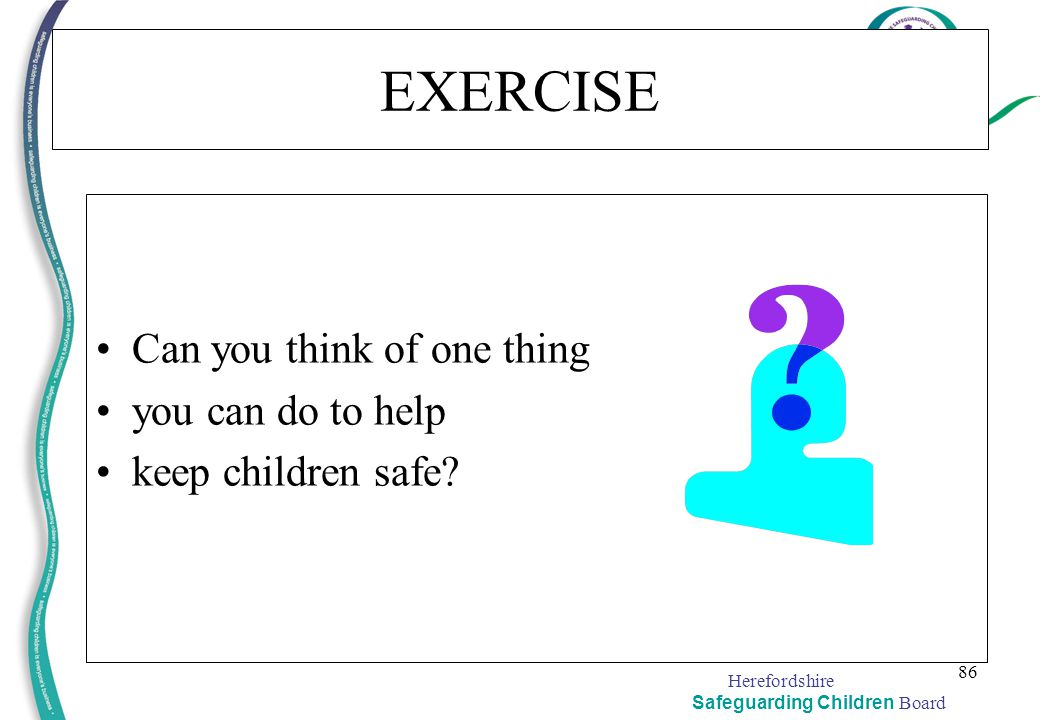 Herefordshire Safeguarding Children Board 86 EXERCISE Can you think of one thing you can do to help keep children safe?