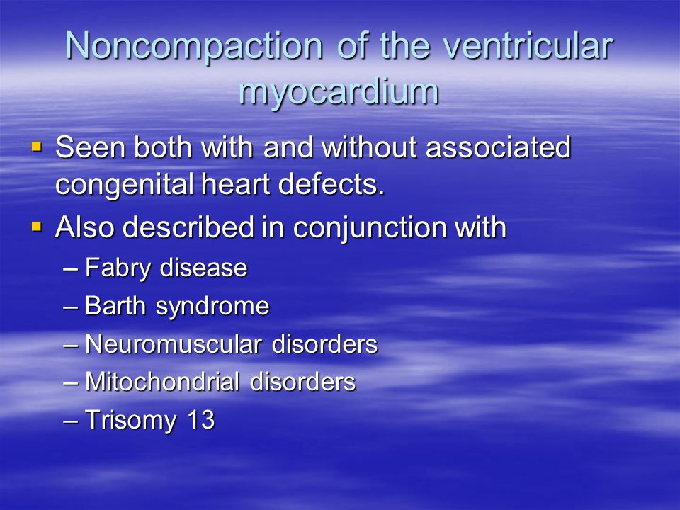 Noncompaction of the ventricular myocardium  Seen both with and without associated congenital heart defects.