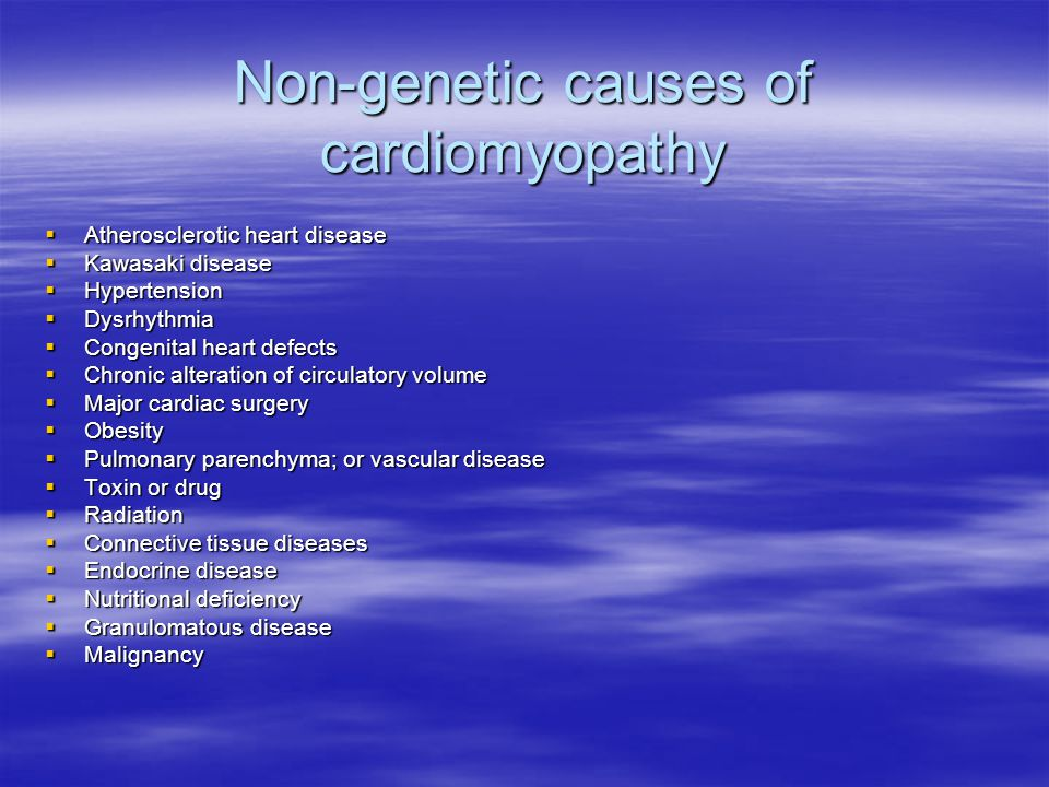 Non-genetic causes of cardiomyopathy  Atherosclerotic heart disease  Kawasaki disease  Hypertension  Dysrhythmia  Congenital heart defects  Chronic alteration of circulatory volume  Major cardiac surgery  Obesity  Pulmonary parenchyma; or vascular disease  Toxin or drug  Radiation  Connective tissue diseases  Endocrine disease  Nutritional deficiency  Granulomatous disease  Malignancy