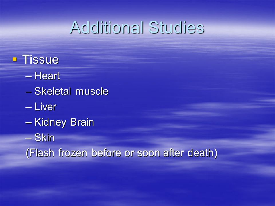 Additional Studies  Tissue –Heart –Skeletal muscle –Liver –Kidney Brain –Skin (Flash frozen before or soon after death)