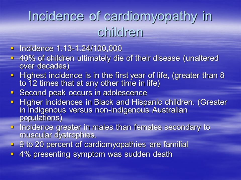 Incidence of cardiomyopathy in children  Incidence 1.13-1.24/100,000  40% of children ultimately die of their disease (unaltered over decades)  Highest incidence is in the first year of life, (greater than 8 to 12 times that at any other time in life)  Second peak occurs in adolescence  Higher incidences in Black and Hispanic children.