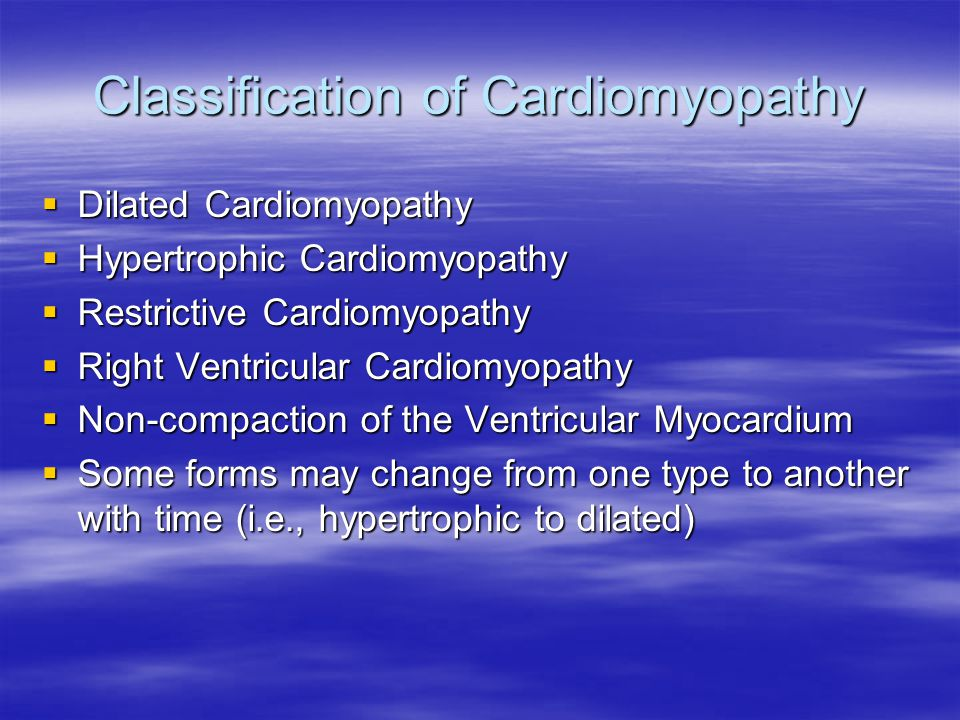Classification of Cardiomyopathy  Dilated Cardiomyopathy  Hypertrophic Cardiomyopathy  Restrictive Cardiomyopathy  Right Ventricular Cardiomyopathy  Non-compaction of the Ventricular Myocardium  Some forms may change from one type to another with time (i.e., hypertrophic to dilated)