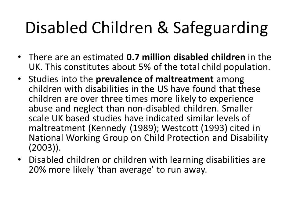 Disabled Children & Safeguarding There are an estimated 0.7 million disabled children in the UK. This constitutes about 5% of the total child populati
