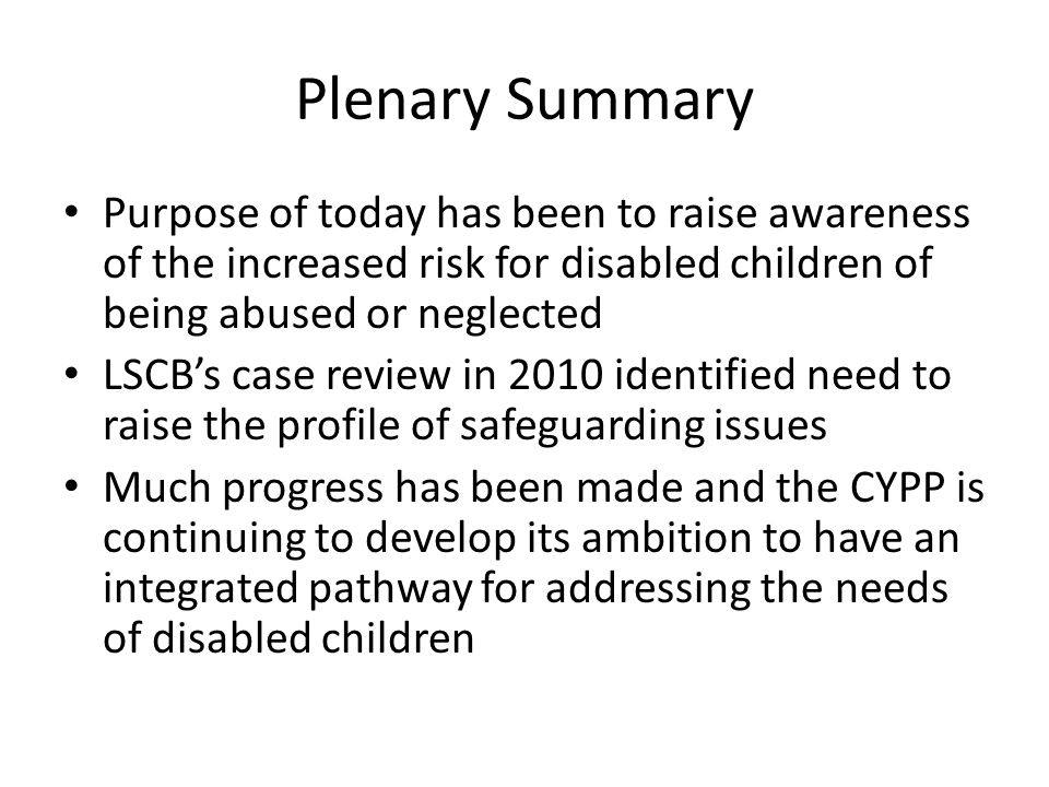 Plenary Summary Purpose of today has been to raise awareness of the increased risk for disabled children of being abused or neglected LSCB's case revi