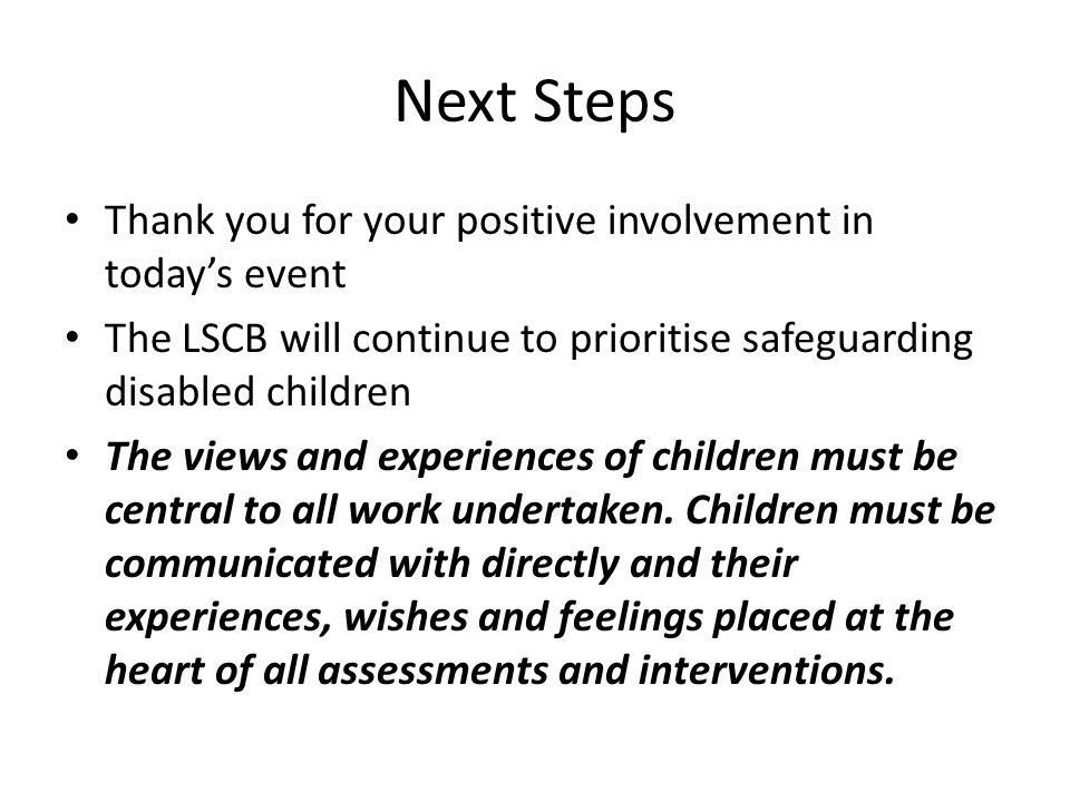 Next Steps Thank you for your positive involvement in today's event The LSCB will continue to prioritise safeguarding disabled children The views and experiences of children must be central to all work undertaken.