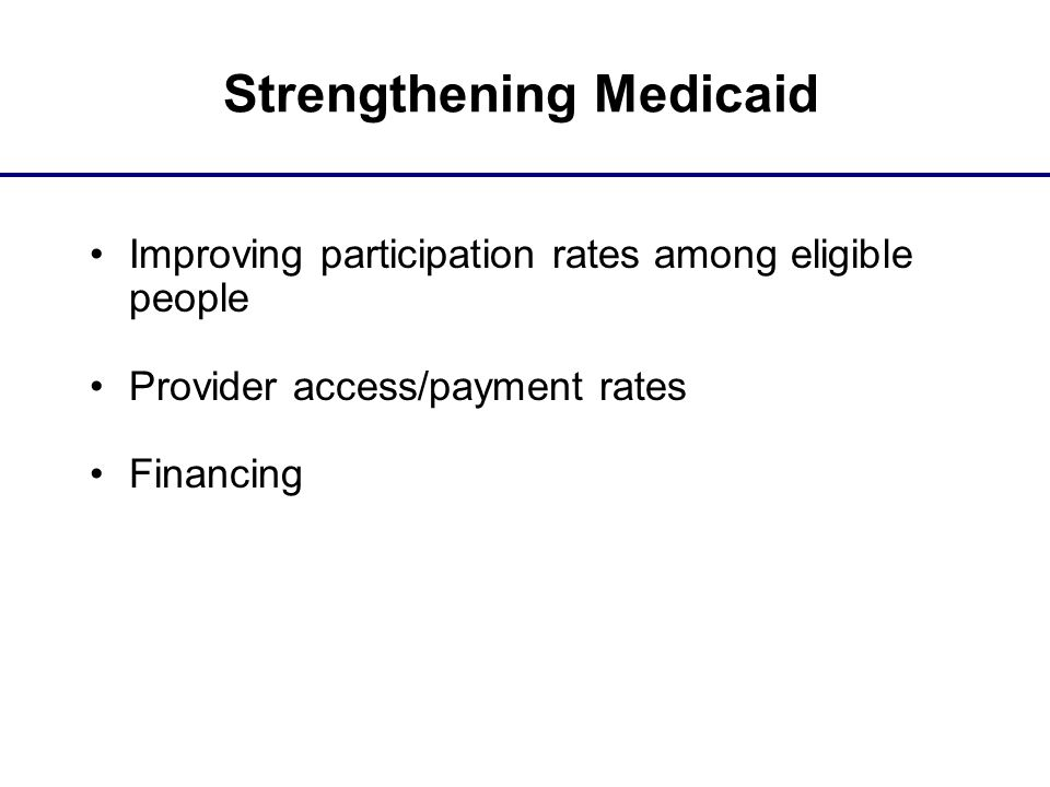 Strengthening Medicaid Improving participation rates among eligible people Provider access/payment rates Financing