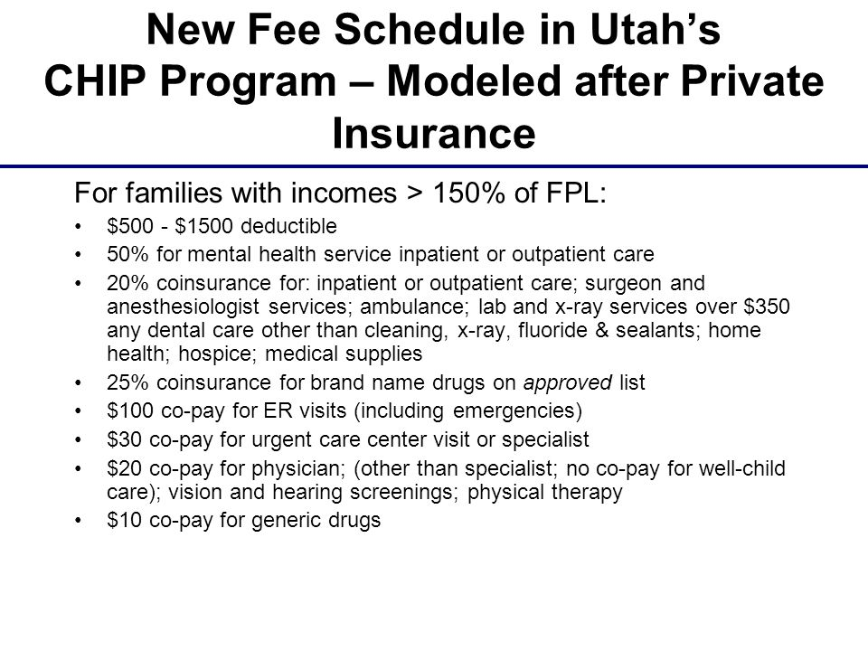 New Fee Schedule in Utah's CHIP Program – Modeled after Private Insurance For families with incomes > 150% of FPL: $500 - $1500 deductible 50% for mental health service inpatient or outpatient care 20% coinsurance for: inpatient or outpatient care; surgeon and anesthesiologist services; ambulance; lab and x-ray services over $350 any dental care other than cleaning, x-ray, fluoride & sealants; home health; hospice; medical supplies 25% coinsurance for brand name drugs on approved list $100 co-pay for ER visits (including emergencies) $30 co-pay for urgent care center visit or specialist $20 co-pay for physician; (other than specialist; no co-pay for well-child care); vision and hearing screenings; physical therapy $10 co-pay for generic drugs