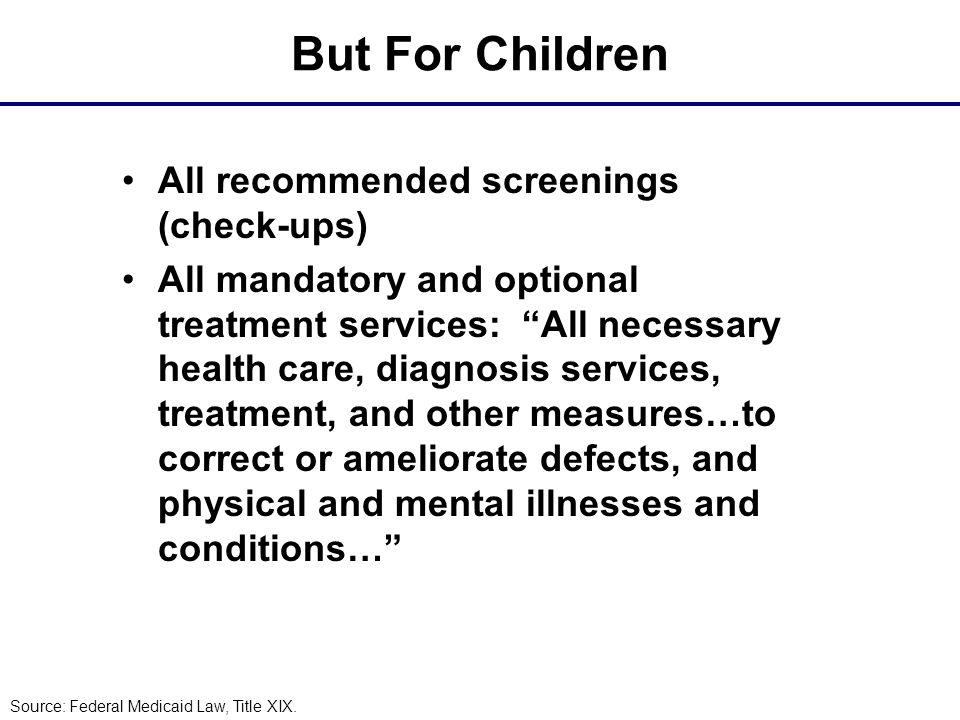 But For Children All recommended screenings (check-ups) All mandatory and optional treatment services: All necessary health care, diagnosis services, treatment, and other measures…to correct or ameliorate defects, and physical and mental illnesses and conditions… Source: Federal Medicaid Law, Title XIX.