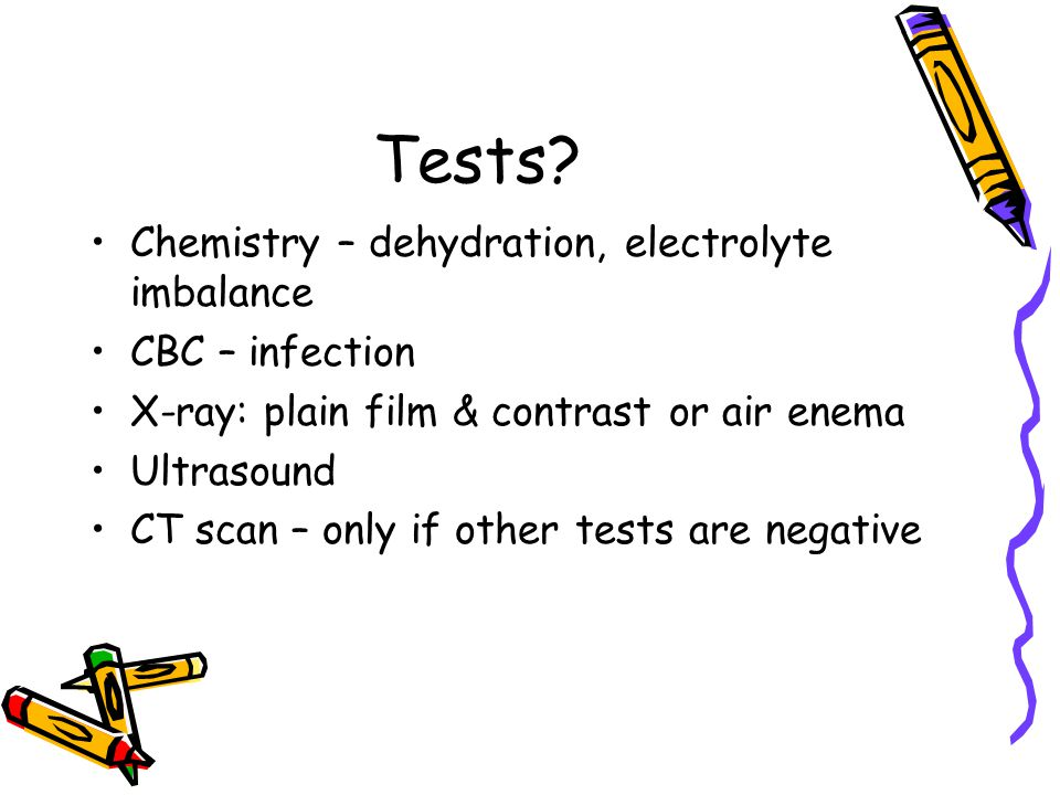 Tests? Chemistry – dehydration, electrolyte imbalance CBC – infection X-ray: plain film & contrast or air enema Ultrasound CT scan – only if other tes