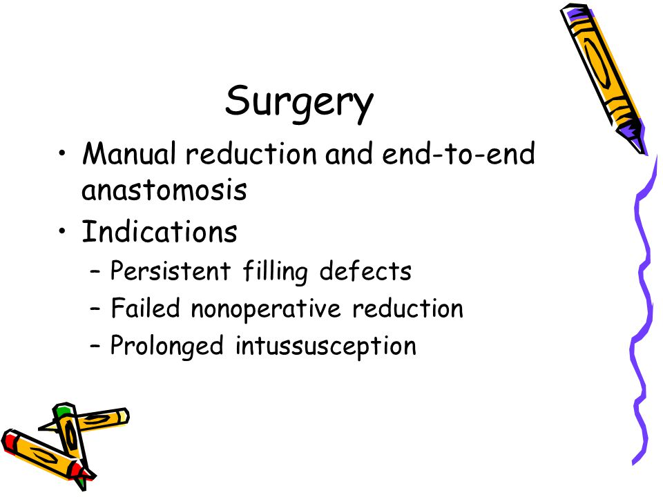 Surgery Manual reduction and end-to-end anastomosis Indications –Persistent filling defects –Failed nonoperative reduction –Prolonged intussusception