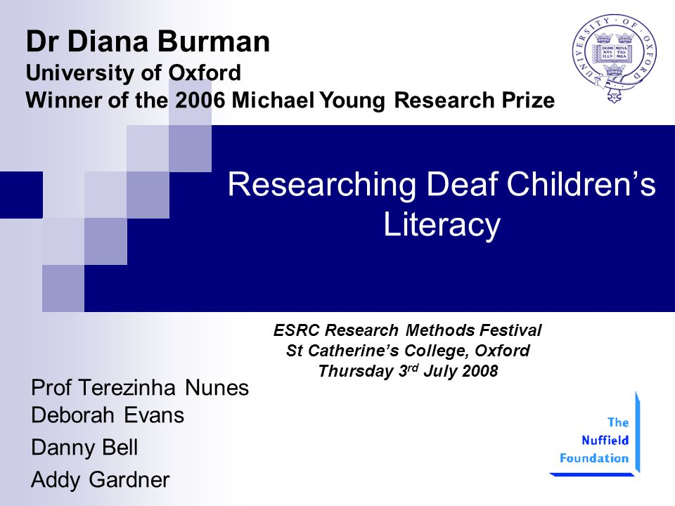Researching Deaf Children's Literacy Prof Terezinha Nunes Deborah Evans Danny Bell Addy Gardner Dr Diana Burman University of Oxford Winner of the 2006 Michael Young Research Prize ESRC Research Methods Festival St Catherine's College, Oxford Thursday 3 rd July 2008