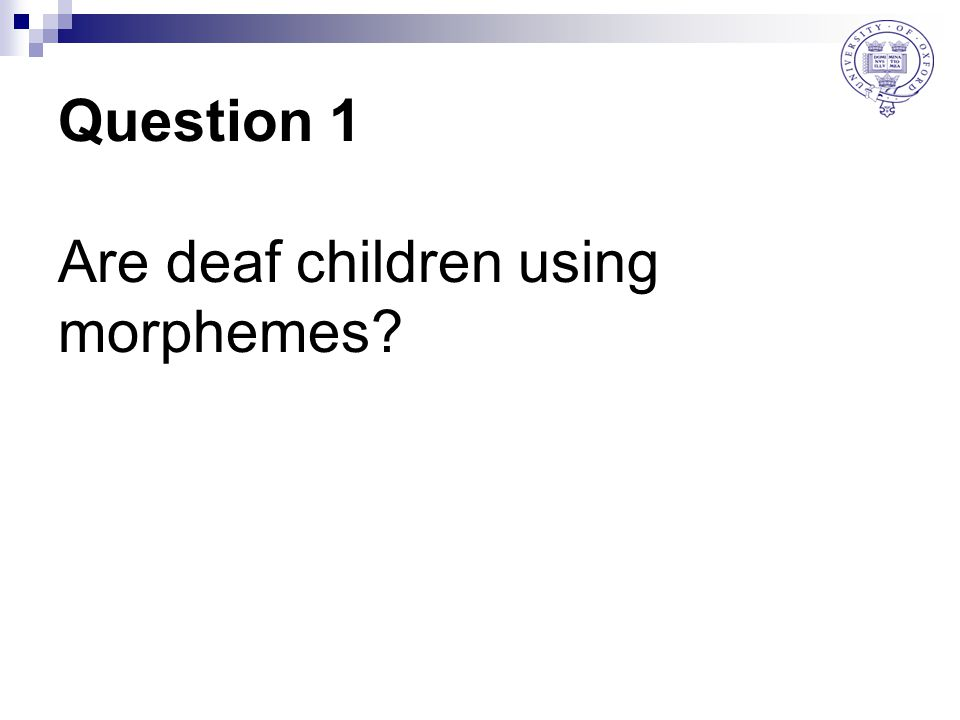 Question 1 Are deaf children using morphemes