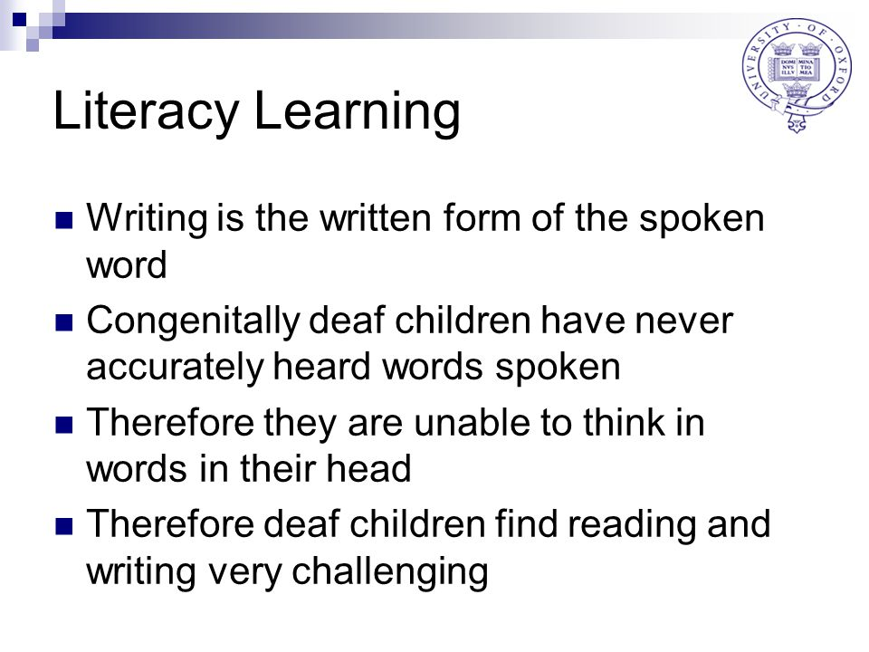 Literacy Learning Writing is the written form of the spoken word Congenitally deaf children have never accurately heard words spoken Therefore they are unable to think in words in their head Therefore deaf children find reading and writing very challenging