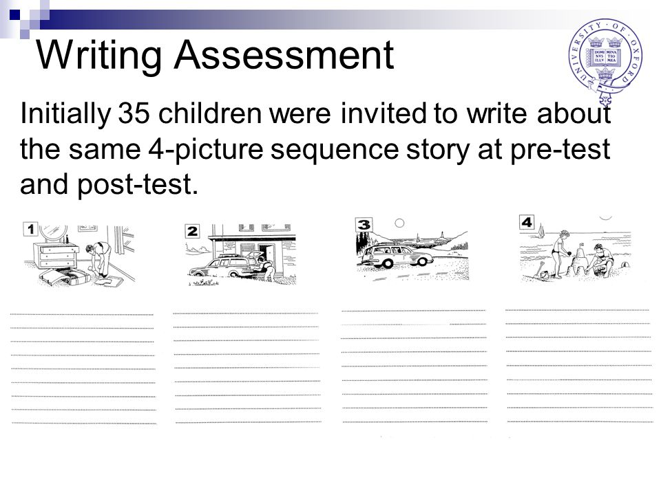 Writing Assessment Initially 35 children were invited to write about the same 4-picture sequence story at pre-test and post-test.