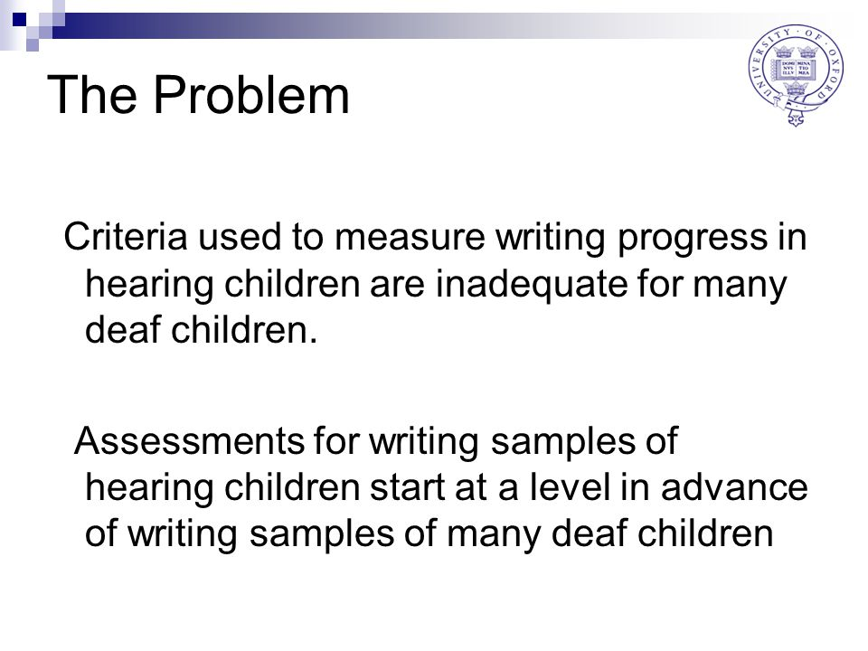 The Problem Criteria used to measure writing progress in hearing children are inadequate for many deaf children.