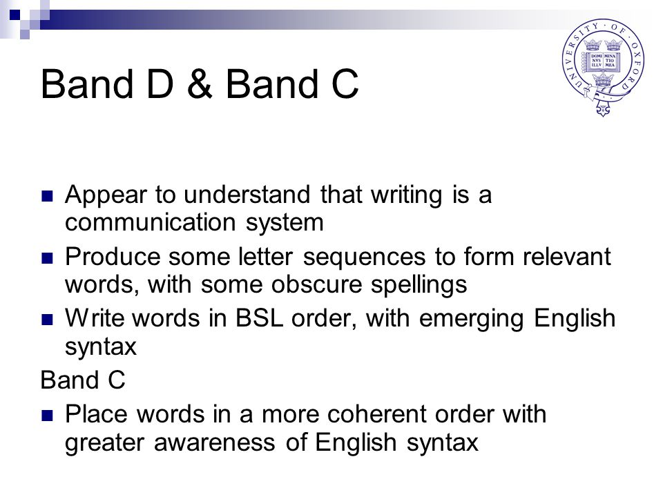 Band D & Band C Appear to understand that writing is a communication system Produce some letter sequences to form relevant words, with some obscure spellings Write words in BSL order, with emerging English syntax Band C Place words in a more coherent order with greater awareness of English syntax