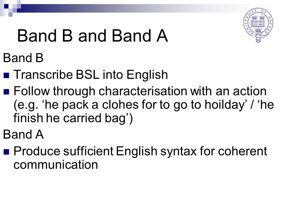 Band B and Band A Band B Transcribe BSL into English Follow through characterisation with an action (e.g. 'he pack a clohes for to go to hoilday' / 'h