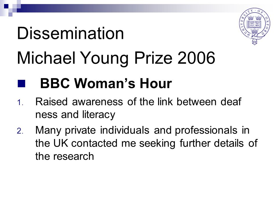 Dissemination Michael Young Prize 2006 BBC Woman's Hour 1. Raised awareness of the link between deaf ness and literacy 2. Many private individuals and